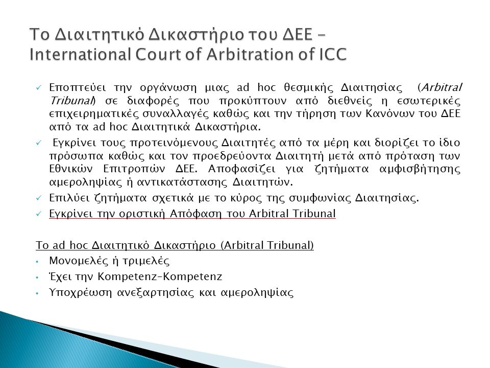 Eποπτεύει την οργάνωση μιας ad hoc θεσμικής Διαιτησίας (Arbitral Tribunal) σε διαφορές που προκύπτουν από διεθνείς η εσωτερικές επιχειρηματικές συναλλαγές καθώς και την τήρηση των Κανόνων του ΔΕΕ από τα ad hoc Διαιτητικά Δικαστήρια.