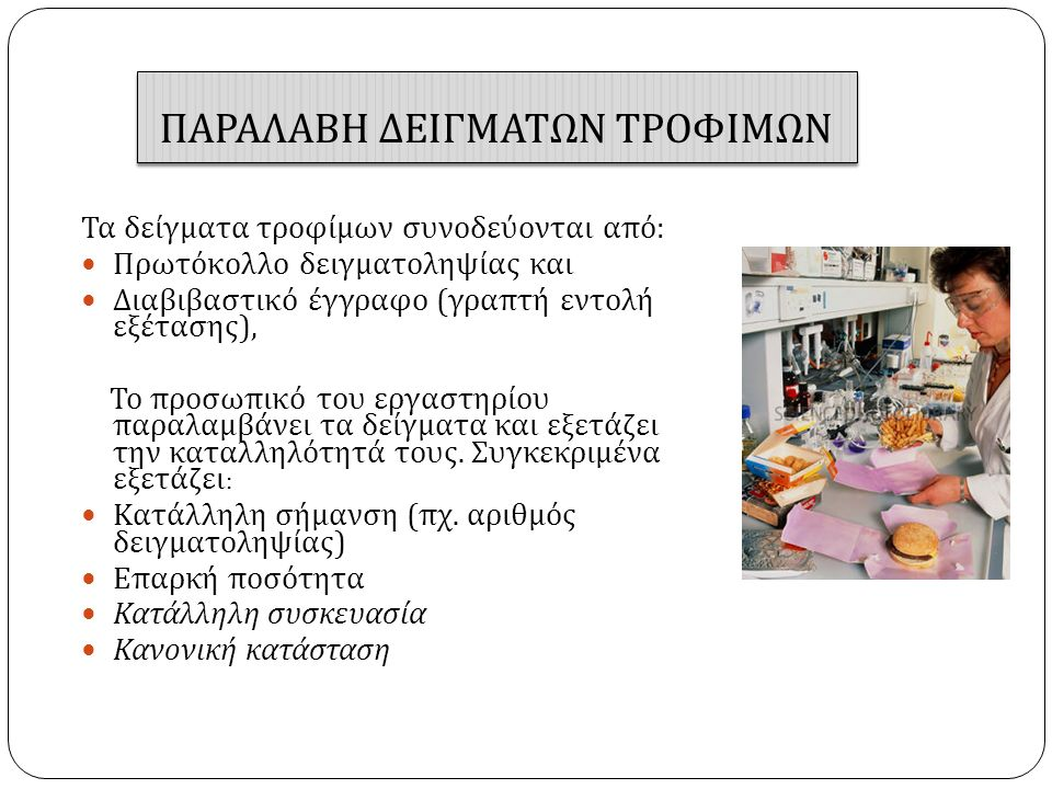 ΠΑΡΑΛΑΒΗ ΔΕΙΓΜΑΤΩΝ ΤΡΟΦΙΜΩΝ Τα δείγματα τροφίμων συνοδεύονται από : Πρωτόκολλο δειγματοληψίας και Διαβιβαστικό έγγραφο ( γραπτή εντολή εξέτασης ), Το