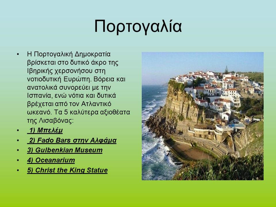 Πορτογαλία Η Πορτογαλική Δημοκρατία βρίσκεται στο δυτικό άκρο της Ιβηρικής χερσονήσου στη νοτιοδυτική Ευρώπη.