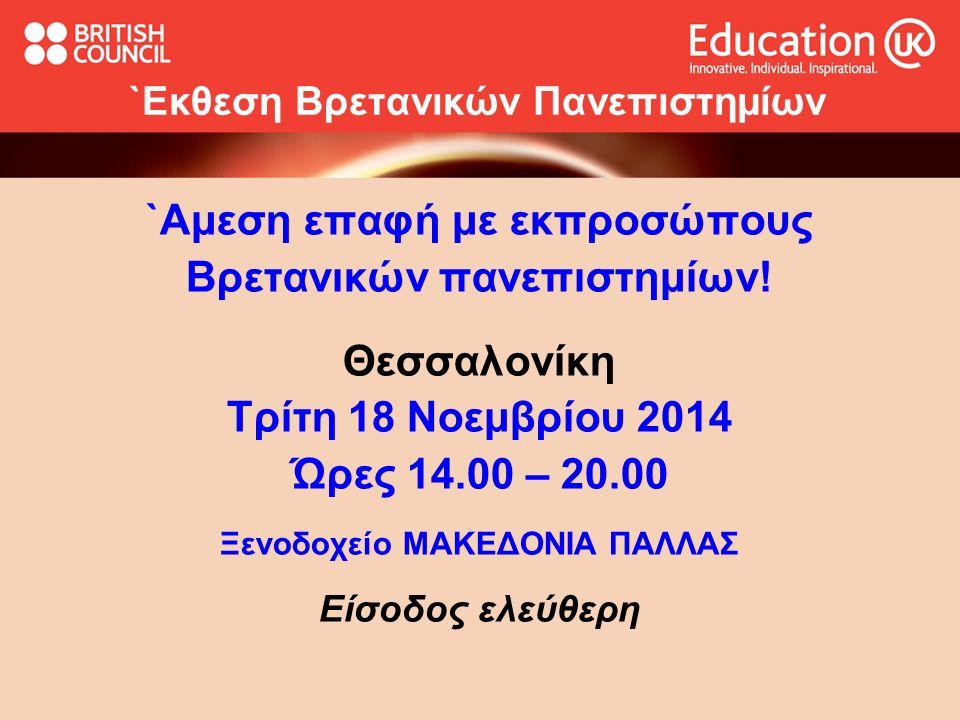 `Εκθεση Βρετανικών Πανεπιστημίων `Αμεση επαφή με εκπροσώπους Βρετανικών πανεπιστημίων! Θεσσαλονίκη Τρίτη 18 Νοεμβρίου 2014 Ώρες 14.00 – 20.00 Ξενοδοχε