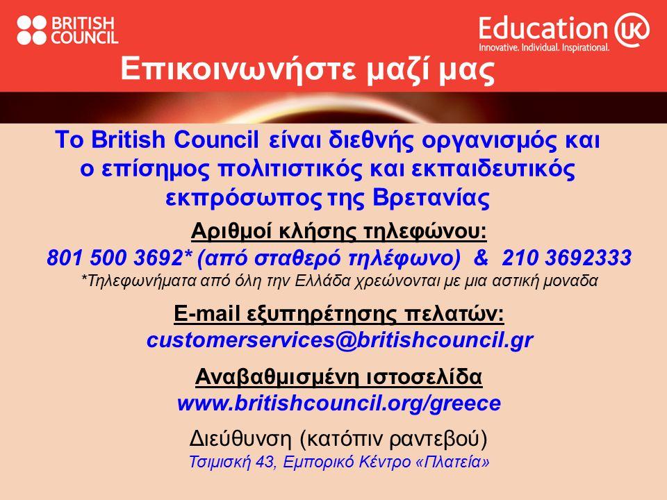Το British Council είναι διεθνής οργανισμός και ο επίσημος πολιτιστικός και εκπαιδευτικός εκπρόσωπος της Βρετανίας Επικοινωνήστε μαζί μας Αριθμοί κλήσης τηλεφώνου: 801 500 3692* (από σταθερό τηλέφωνο) & 210 3692333 *Τηλεφωνήματα από όλη την Ελλάδα χρεώνονται με μια αστική μοναδα E-mail εξυπηρέτησης πελατών: customerservices@britishcouncil.gr Αναβαθμισμένη ιστοσελίδα www.britishcouncil.org/greece Διεύθυνση (κατόπιν ραντεβού) Τσιμισκή 43, Εμπορικό Κέντρο «Πλατεία»