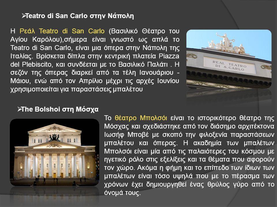  Teatro di San Carlo στην Νάπολη  Τhe Bolshoi στη Μόσχα Η Ρεάλ Teatro di San Carlo (Βασιλικό Θέατρο του Αγίου Καρόλου),σήμερα είναι γνωστό ως απλά το Teatro di San Carlo, είναι μια όπερα στην Νάπολη της Ιταλίας.