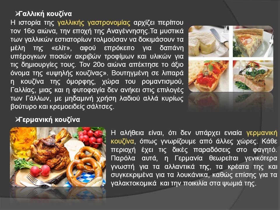  Γαλλική κουζίνα  Γερμανική κουζίνα H ιστορία της γαλλικής γαστρονομίας αρχίζει περίπου τον 16ο αιώνα, την εποχή της Αναγέννησης.Τα μυστικά των γαλλικών εστιατορίων τολμούσαν να δοκιμάσουν τα μέλη της «ελίτ», αφού επρόκειτο για δαπάνη υπέρογκων ποσών ακριβών τροφίμων και υλικών για τις δημιουργίες τους.