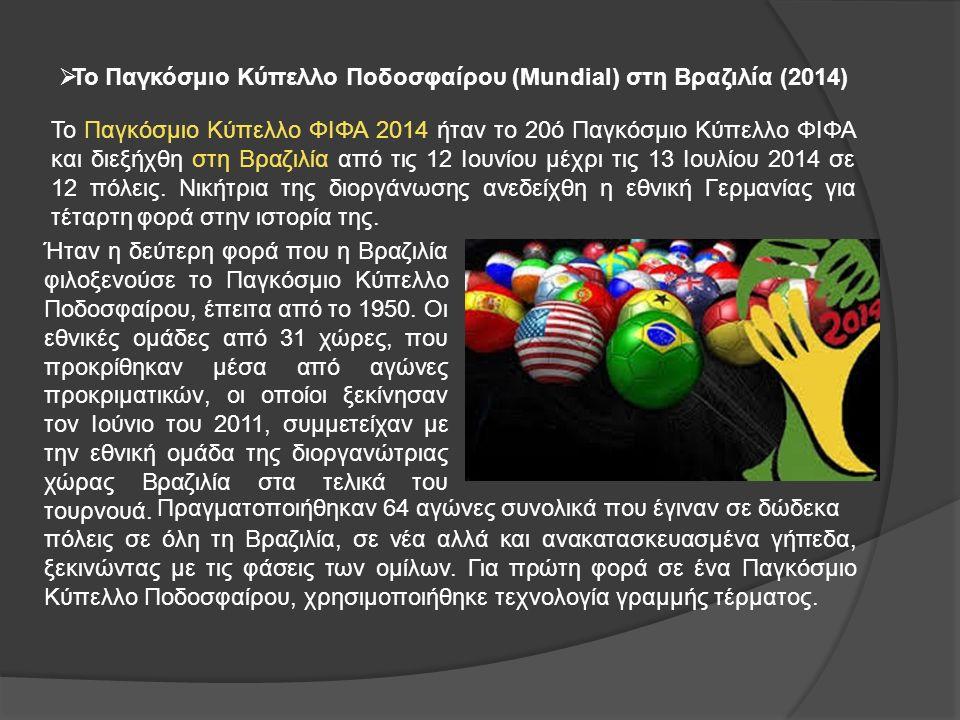  Το Παγκόσμιο Κύπελλο Ποδοσφαίρου (Mundial) στη Βραζιλία (2014) Το Παγκόσμιο Κύπελλο ΦΙΦΑ 2014 ήταν το 20ό Παγκόσμιο Κύπελλο ΦΙΦΑ και διεξήχθη στη Βραζιλία από τις 12 Ιουνίου μέχρι τις 13 Ιουλίου 2014 σε 12 πόλεις.