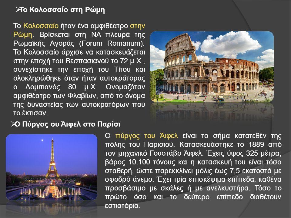  Ο Πύργος ου Άιφελ στο Παρίσι  Το Κολοσσαίο στη Ρώμη Το Κολοσσαίο ήταν ένα αμφιθέατρο στην Ρώμη.