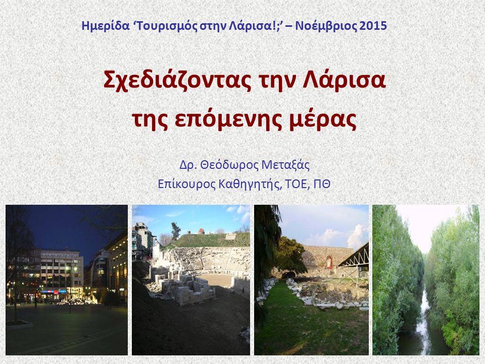 Ημερίδα 'Τουρισμός στην Λάρισα!;' – Νοέμβριος 2015 Σχεδιάζοντας την Λάρισα της επόμενης μέρας Δρ. Θεόδωρος Μεταξάς Επίκουρος Καθηγητής, ΤΟΕ, ΠΘ