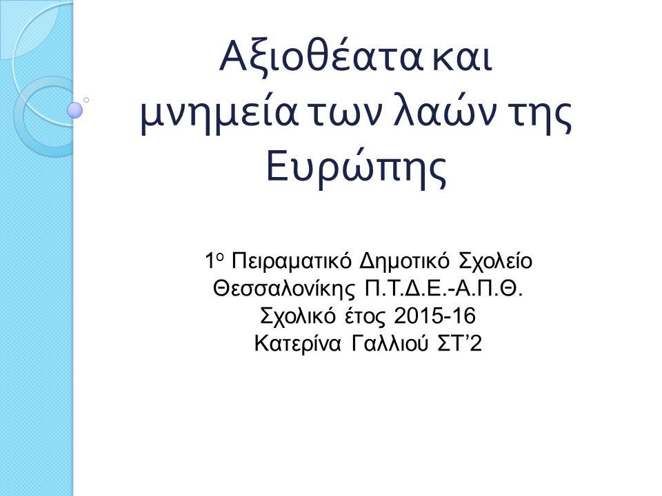 Αξιοθέατα και μνημεία των λαών της Ευρώπης 1 ο Πειραματικό Δημοτικό Σχολείο Θεσσαλονίκης Π.Τ.Δ.Ε.-Α.Π.Θ. Σχολικό έτος 2015-16 Κατερίνα Γαλλιού ΣΤ'2