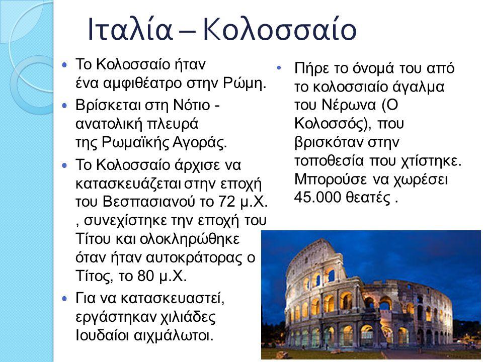 Ιταλία – Κολοσσαίο Το Κολοσσαίο ήταν ένα αμφιθέατρο στην Ρώμη. Βρίσκεται στη Νότιο - ανατολική πλευρά της Ρωμαϊκής Αγοράς. Το Κολοσσαίο άρχισε να κατα