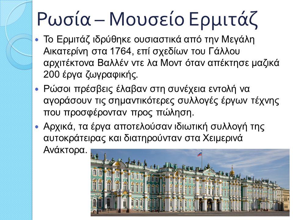 Ρωσία – Μουσείο Ερμιτάζ Το Ερμιτάζ ιδρύθηκε ουσιαστικά από την Μεγάλη Αικατερίνη στα 1764, επί σχεδίων του Γάλλου αρχιτέκτονα Βαλλέν ντε λα Μοντ όταν