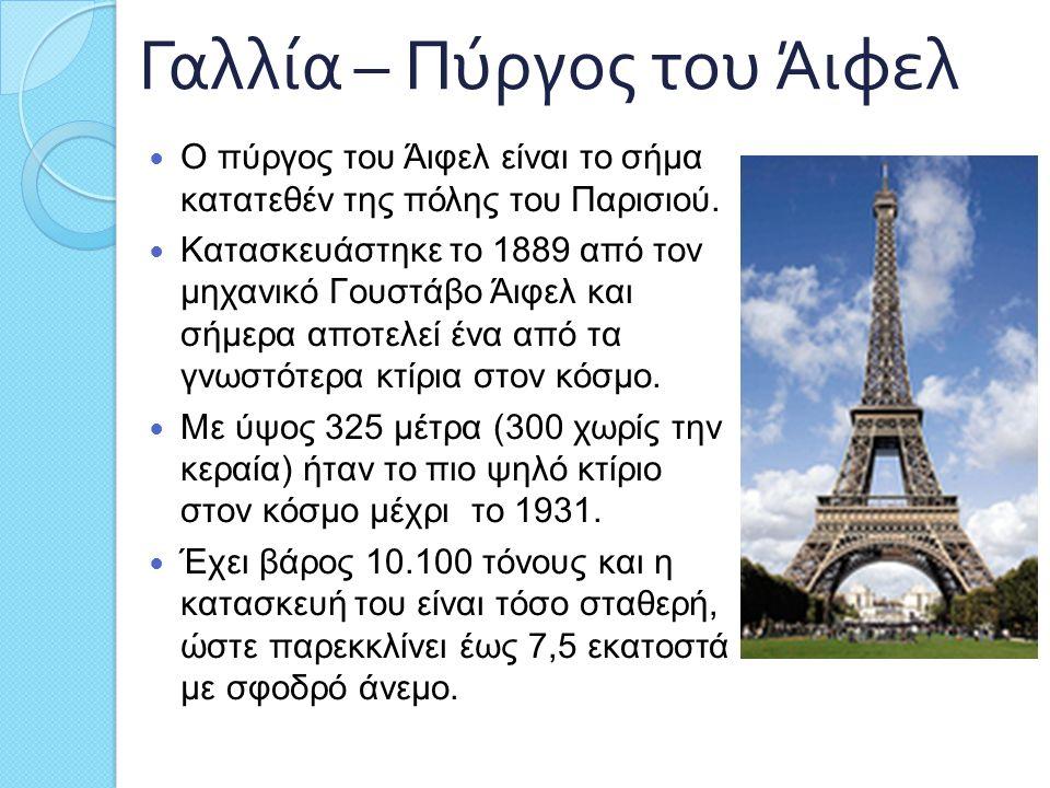Γαλλία – Πύργος του Άιφελ Ο πύργος του Άιφελ είναι το σήμα κατατεθέν της πόλης του Παρισιού. Κατασκευάστηκε το 1889 από τον μηχανικό Γουστάβο Άιφελ κα