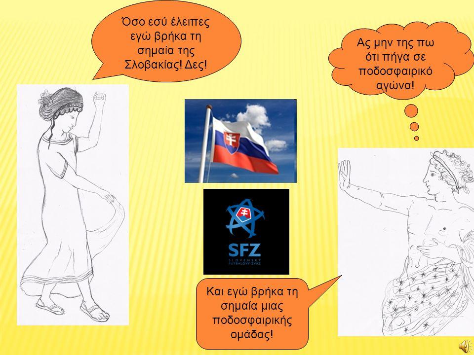 Όσο εσύ έλειπες εγώ βρήκα τη σημαία της Σλοβακίας! Δες! Ας μην της πω ότι πήγα σε ποδοσφαιρικό αγώνα! Και εγώ βρήκα τη σημαία μιας ποδοσφαιρικής ομάδα