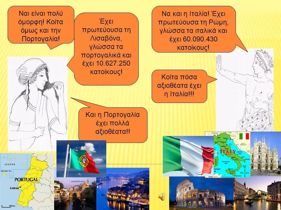 Να και η Ιταλία! Έχει πρωτεύουσα τη Ρώμη, γλώσσα τα ιταλικά και έχει 60.090.430 κατοίκους! Ναι είναι πολύ όμορφη! Κοίτα όμως και την Πορτογαλία! Κοίτα