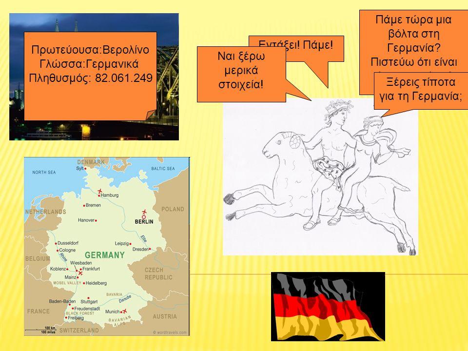 Πάμε τώρα μια βόλτα στη Γερμανία? Πιστεύω ότι είναι όμορφη χώρα! Εντάξει! Πάμε! Ναι ξέρω μερικά στοιχεία! Ξέρεις τίποτα για τη Γερμανία; Πρωτεύουσα:Βε