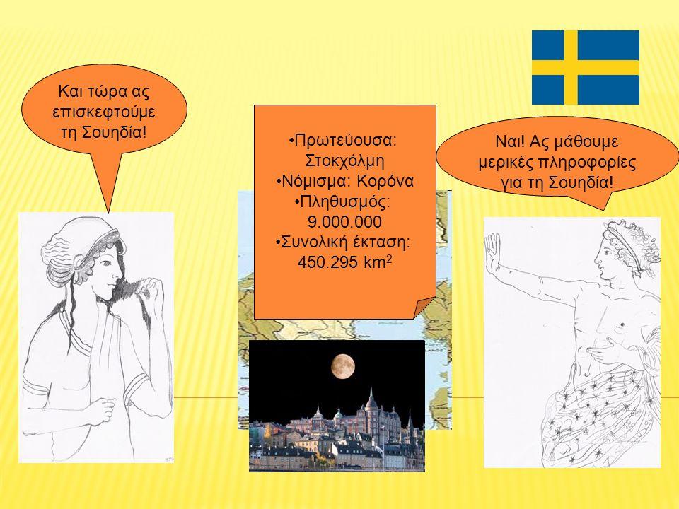 Και τώρα ας επισκεφτούμε τη Σουηδία! Ναι! Ας μάθουμε μερικές πληροφορίες για τη Σουηδία! Πρωτεύουσα: Στοκχόλμη Νόμισμα: Κορόνα Πληθυσμός: 9.000.000 Συ