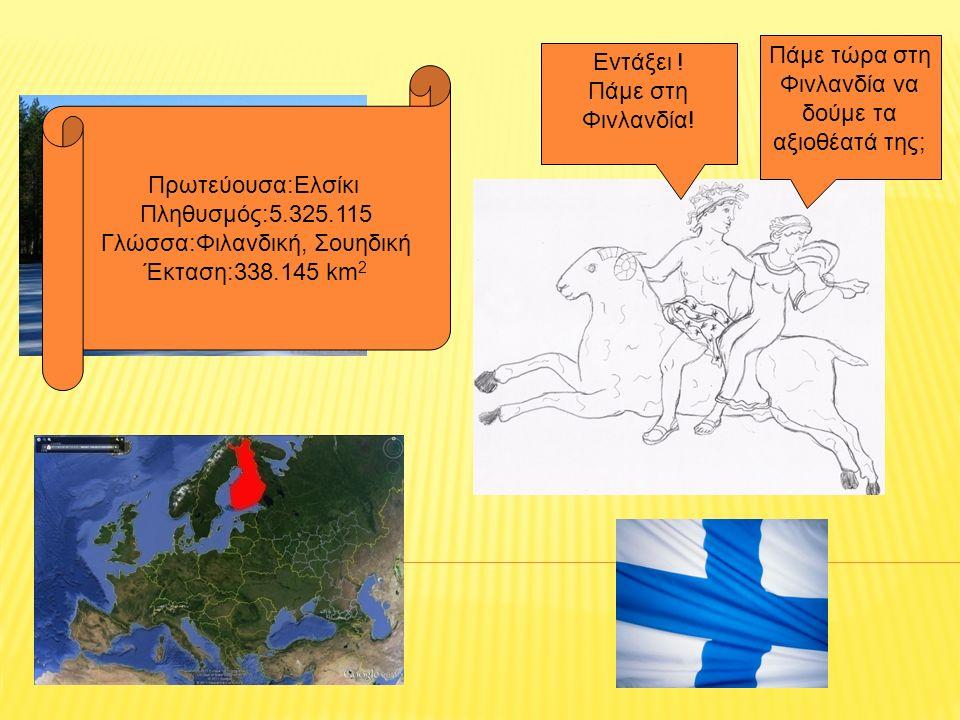 Πάμε τώρα στη Φινλανδία να δούμε τα αξιοθέατά της; Εντάξει ! Πάμε στη Φινλανδία! Πρωτεύουσα:Ελσίκι Πληθυσμός:5.325.115 Γλώσσα:Φιλανδική, Σουηδική Έκτα