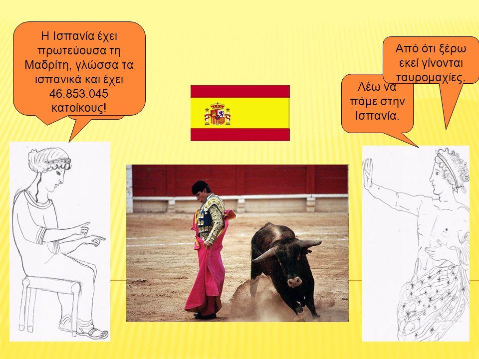 Τώρα πού πάμε? Λέω να πάμε στην Ισπανία. Η Ισπανία έχει πρωτεύουσα τη Μαδρίτη, γλώσσα τα ισπανικά και έχει 46.853.045 κατοίκους! Από ότι ξέρω εκεί γίν