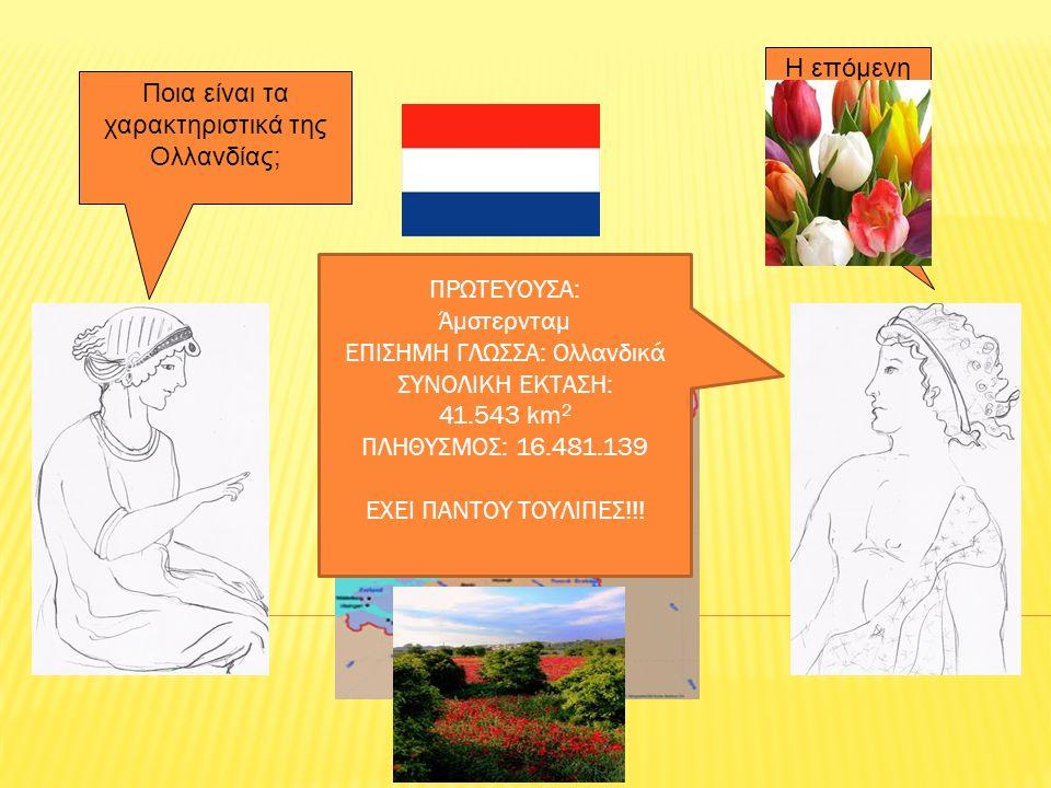 Η επόμενη στάση θα είναι η Ολλανδία!! Ποια είναι τα χαρακτηριστικά της Ολλανδίας; ΠΡΩΤΕΥΟΥΣΑ: Άμστερνταμ ΕΠΙΣΗΜΗ ΓΛΩΣΣΑ: Ολλανδικά ΣΥΝΟΛΙΚΗ ΕΚΤΑΣΗ: 41