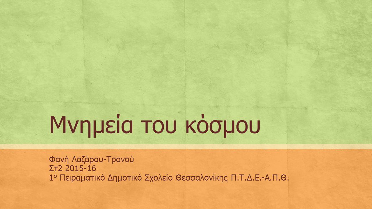 Μνημεία του κόσμου Φανή Λαζάρου-Τρανού Στ2 2015-16 1 ο Πειραματικό Δημοτικό Σχολείο Θεσσαλονίκης Π.Τ.Δ.Ε.-Α.Π.Θ.