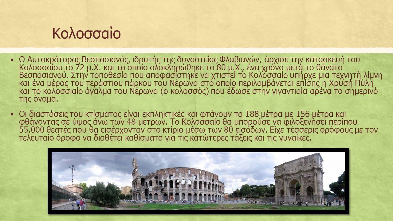 Κολοσσαίο  Ο Αυτοκράτορας Βεσπασιανός, ιδρυτής της δυναστείας Φλαβιανών, άρχισε την κατασκευή του Κολοσσαίου το 72 μ.Χ.