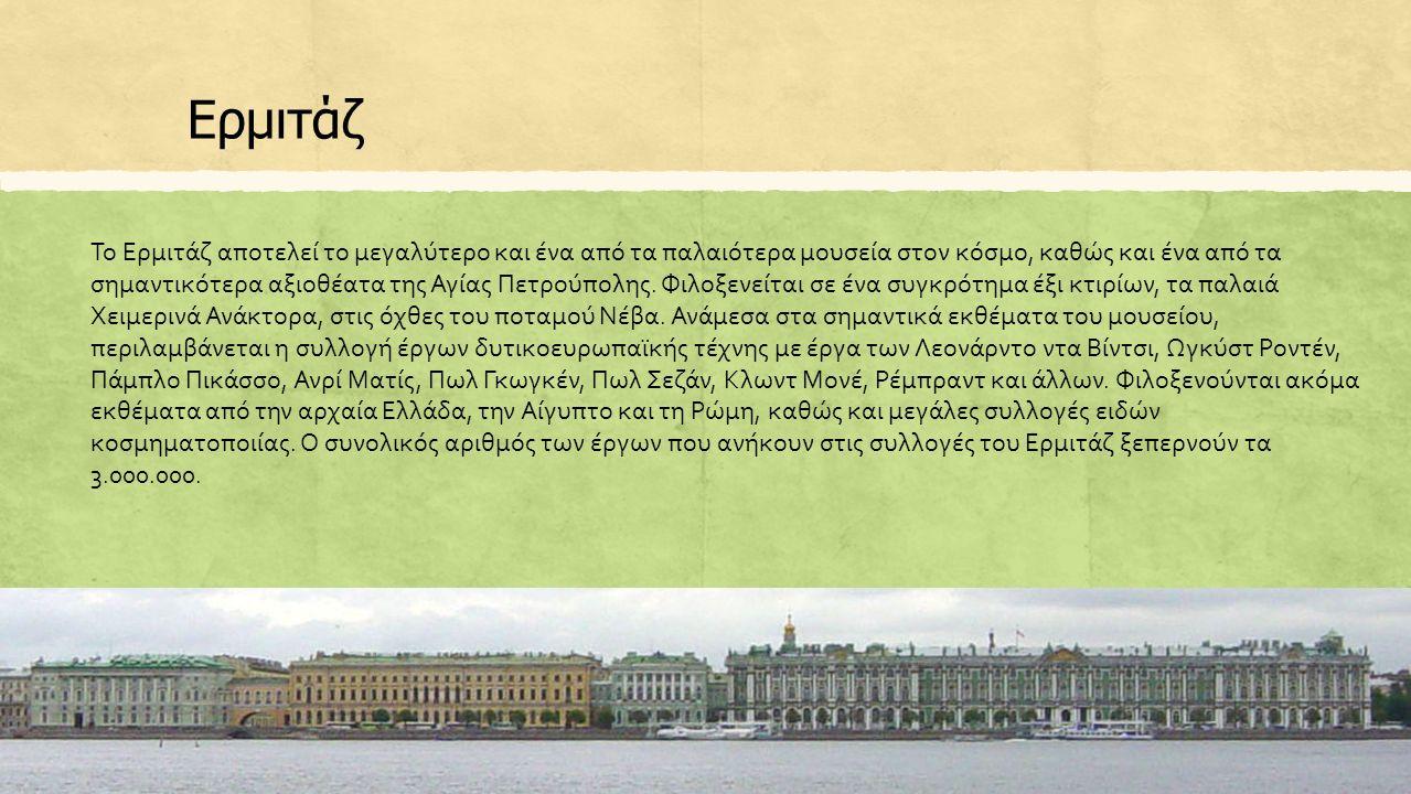 Ερμιτάζ Το Ερμιτάζ αποτελεί το μεγαλύτερο και ένα από τα παλαιότερα μουσεία στον κόσμο, καθώς και ένα από τα σημαντικότερα αξιοθέατα της Αγίας Πετρούπολης.