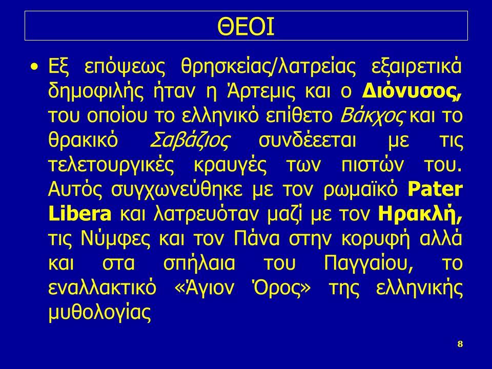 8 ΘΕΟΙ Εξ επόψεως θρησκείας/λατρείας εξαιρετικά δημοφιλής ήταν η Άρτεμις και ο Διόνυσος, του οποίου το ελληνικό επίθετο Βάκχος και το θρακικό Σαβάζιος συνδέεεται με τις τελετουργικές κραυγές των πιστών του.