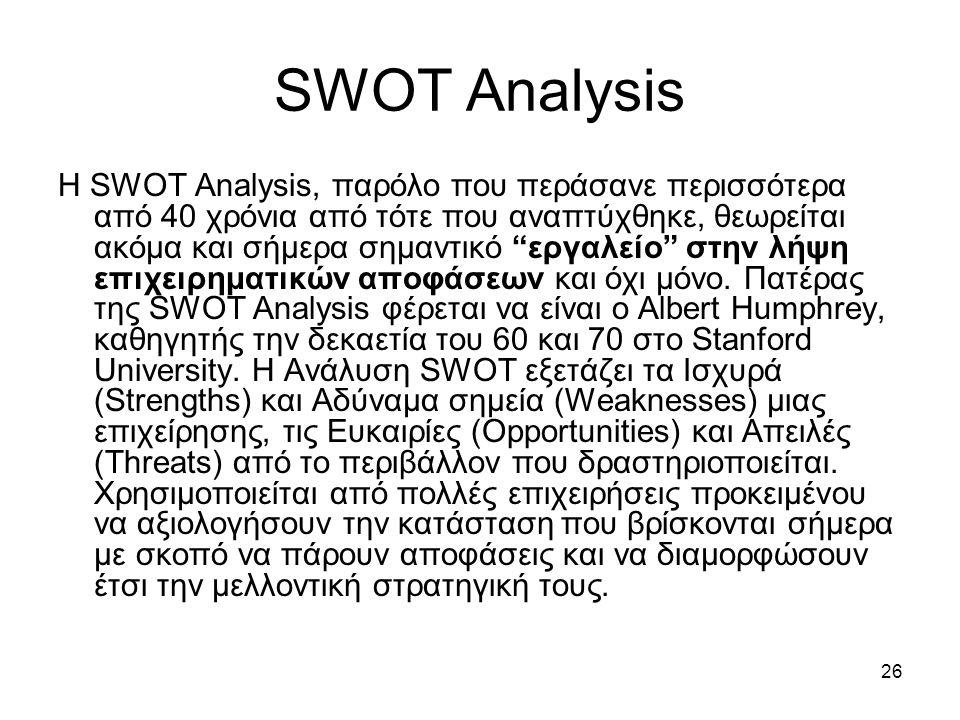 26 SWOT Analysis Η SWOT Analysis, παρόλο που περάσανε περισσότερα από 40 χρόνια από τότε που αναπτύχθηκε, θεωρείται ακόμα και σήμερα σημαντικό εργαλείο στην λήψη επιχειρηματικών αποφάσεων και όχι μόνο.