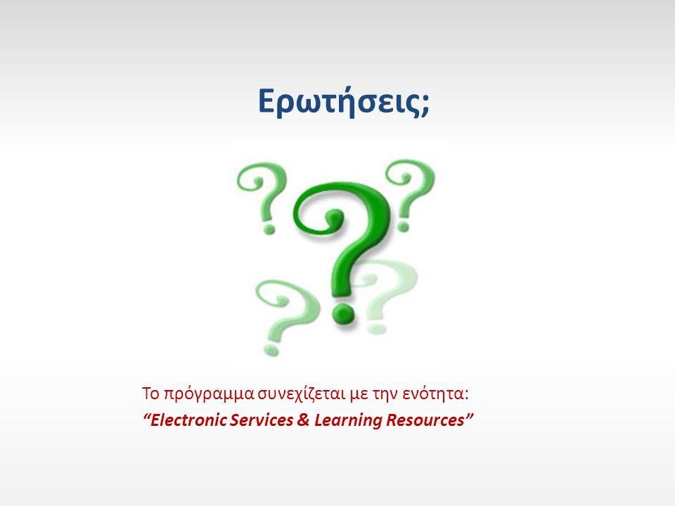 Το πρόγραμμα συνεχίζεται με την ενότητα: Electronic Services & Learning Resources Ερωτήσεις;