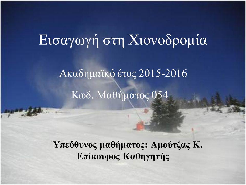Εισαγωγή στη Χιονοδρομία Ακαδημαϊκό έτος 2015-2016 Υπεύθυνος μαθήματος: Αμούτζας Κ.
