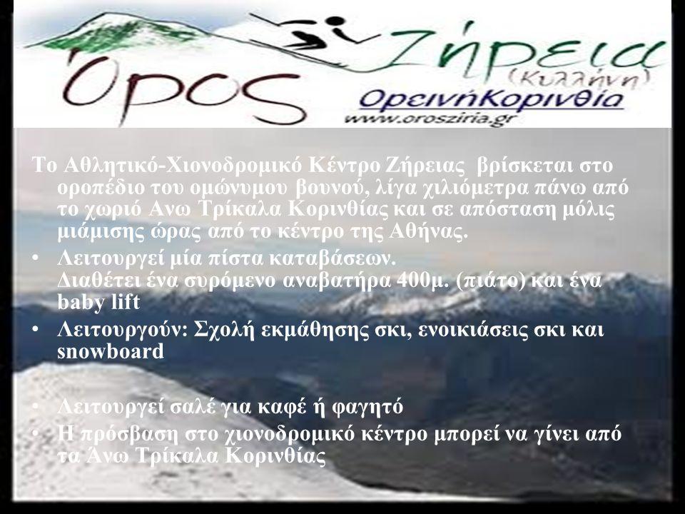 Το Αθλητικό-Χιονοδρομικό Κέντρο Ζήρειας βρίσκεται στο οροπέδιο του ομώνυμου βουνού, λίγα χιλιόμετρα πάνω από το χωριό Ανω Τρίκαλα Κορινθίας και σε απόσταση μόλις μιάμισης ώρας από το κέντρο της Αθήνας.