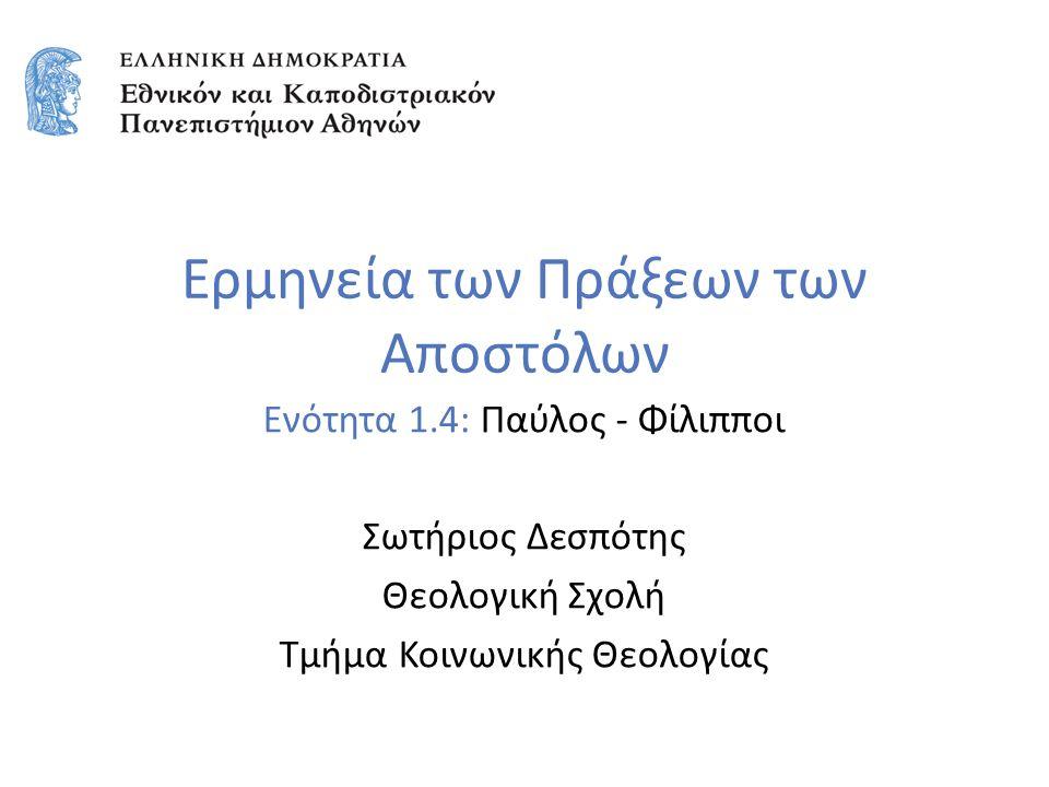 Ερμηνεία των Πράξεων των Αποστόλων Ενότητα 1.4: Παύλος - Φίλιπποι Σωτήριος Δεσπότης Θεολογική Σχολή Τμήμα Κοινωνικής Θεολογίας