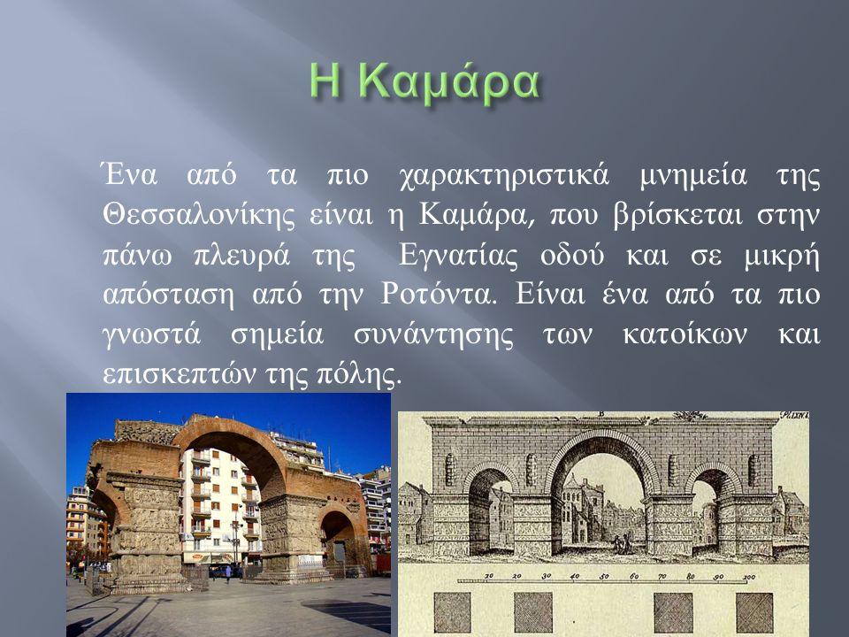  Η Καμάρα είναι κτίσμα της εποχής της Ρωμαϊκής Τετραρχίας και κατασκευάστηκε για να τιμηθεί ο Ρωμαίος Αυτοκράτορας Γαλέριος την εποχή που αυτός επέστρεψε νικητής στην πόλη μετά από πολέμους του κατά των Περσών.