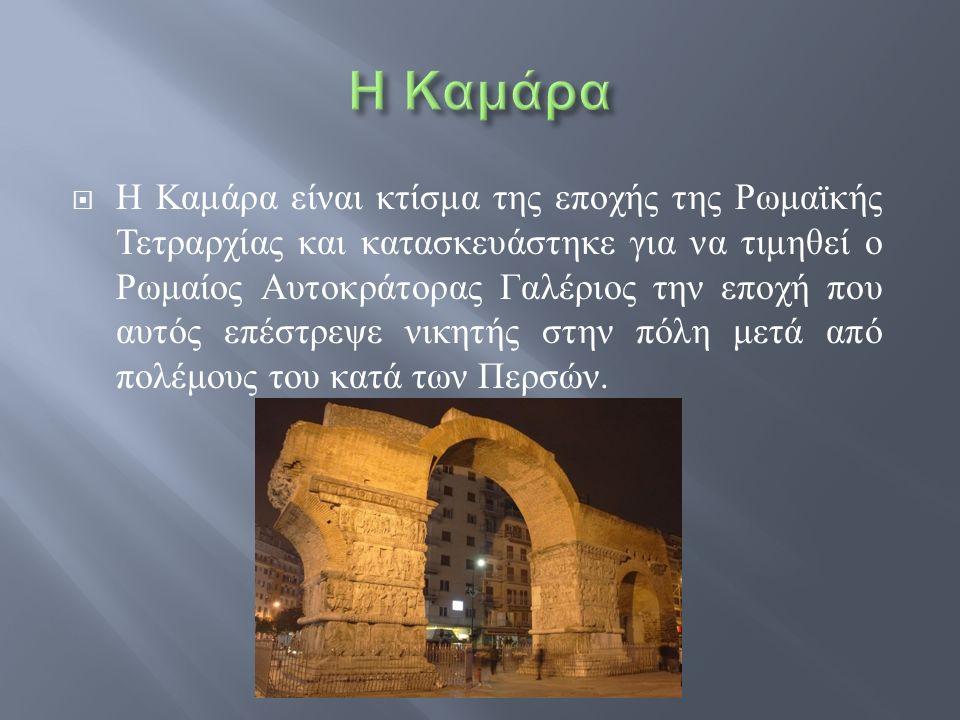  Η Καμάρα είναι κτίσμα της εποχής της Ρωμαϊκής Τετραρχίας και κατασκευάστηκε για να τιμηθεί ο Ρωμαίος Αυτοκράτορας Γαλέριος την εποχή που αυτός επέστ