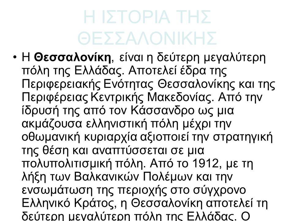 Η ΙΣΤΟΡΙΑ ΤΗΣ ΘΕΣΣΑΛΟΝΙΚΗΣ Η Θεσσαλονίκη, είναι η δεύτερη μεγαλύτερη πόλη της Ελλάδας. Αποτελεί έδρα της Περιφερειακής Ενότητας Θεσσαλονίκης και της Π