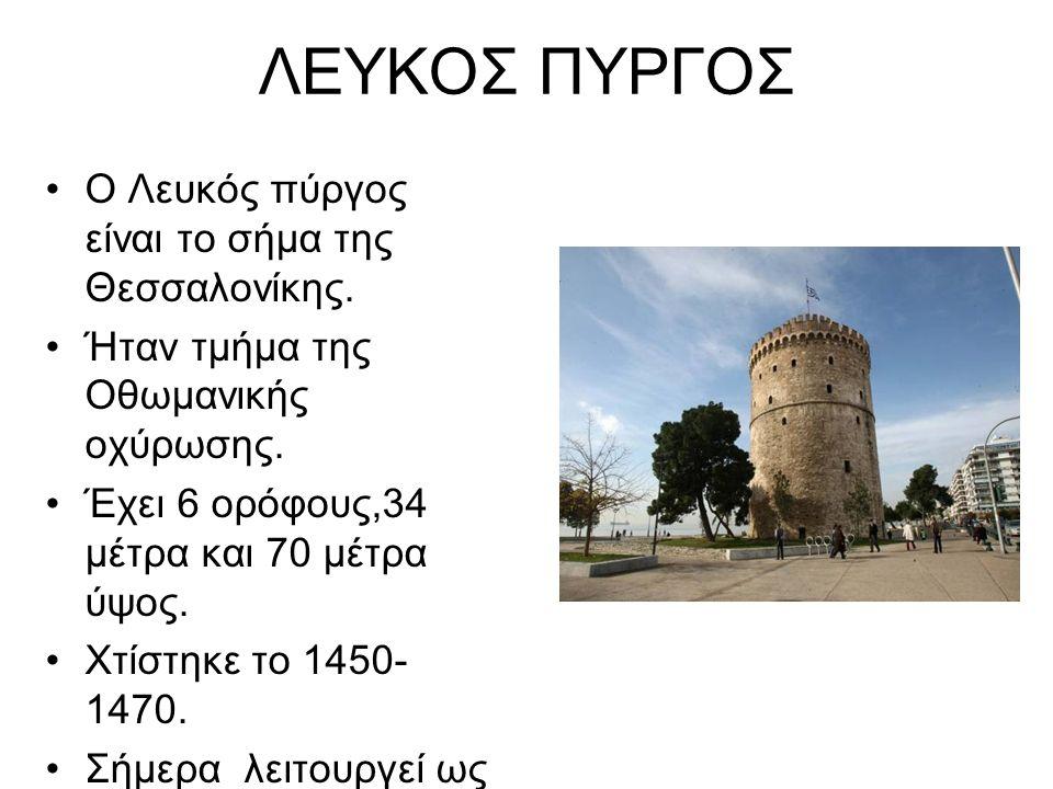 ΛΕΥΚΟΣ ΠΥΡΓΟΣ Ο Λευκός πύργος είναι το σήμα της Θεσσαλονίκης. Ήταν τμήμα της Οθωμανικής οχύρωσης. Έχει 6 ορόφους,34 μέτρα και 70 μέτρα ύψος. Χτίστηκε