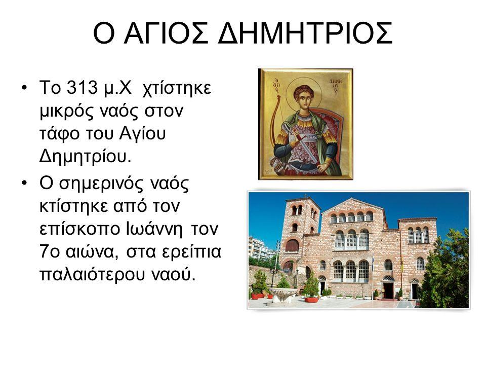 Ο ΑΓΙΟΣ ΔΗΜΗΤΡΙΟΣ Το 313 μ.Χ χτίστηκε μικρός ναός στον τάφο του Αγίου Δημητρίου. Ο σημερινός ναός κτίστηκε από τον επίσκοπο Ιωάννη τον 7ο αιώνα, στα ε