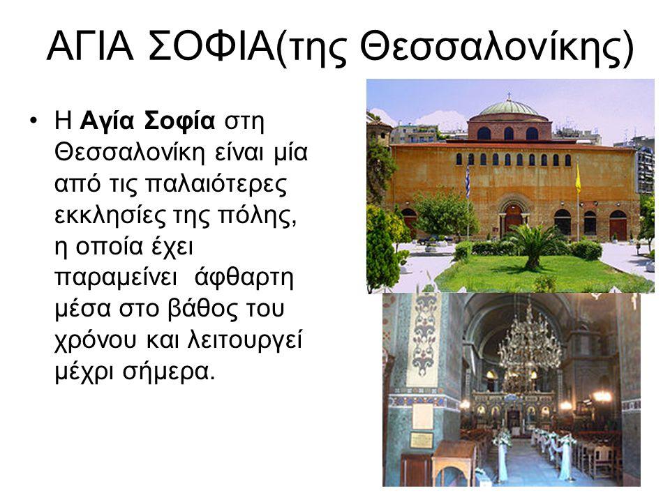 ΑΓΙΑ ΣΟΦΙΑ(της Θεσσαλονίκης) Η Αγία Σοφία στη Θεσσαλονίκη είναι μία από τις παλαιότερες εκκλησίες της πόλης, η οποία έχει παραμείνει άφθαρτη μέσα στο βάθος του χρόνου και λειτουργεί μέχρι σήμερα.