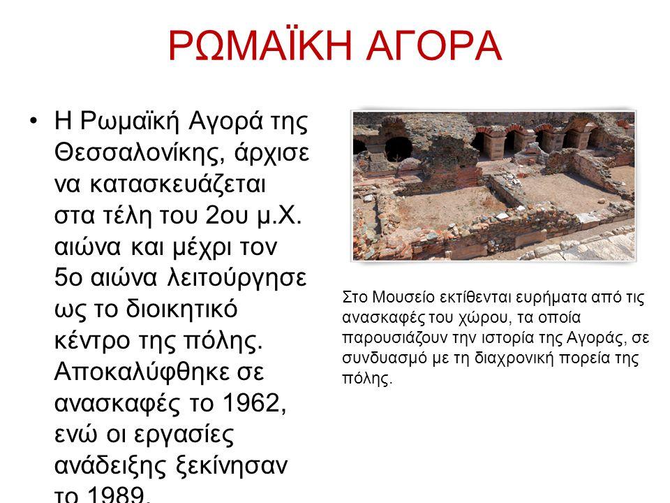 ΡΩΜΑΪΚΗ ΑΓΟΡΑ Η Ρωμαϊκή Αγορά της Θεσσαλονίκης, άρχισε να κατασκευάζεται στα τέλη του 2ου μ.Χ. αιώνα και μέχρι τον 5ο αιώνα λειτούργησε ως το διοικητι