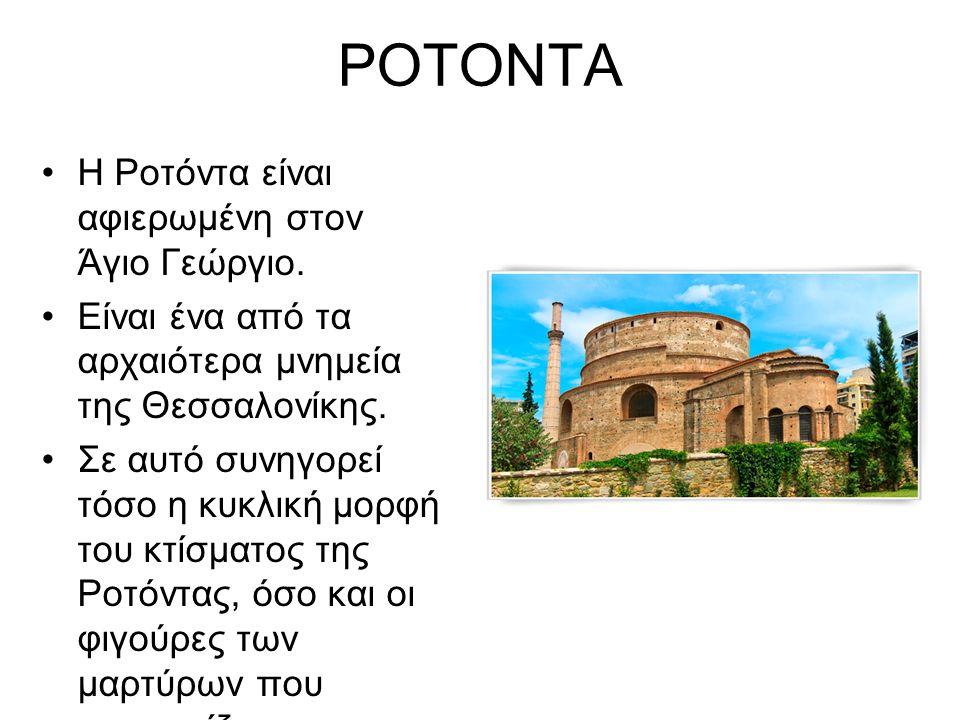 ΡΟΤΟΝΤΑ Η Ροτόντα είναι αφιερωμένη στον Άγιο Γεώργιο. Είναι ένα από τα αρχαιότερα μνημεία της Θεσσαλονίκης. Σε αυτό συνηγορεί τόσο η κυκλική μορφή του