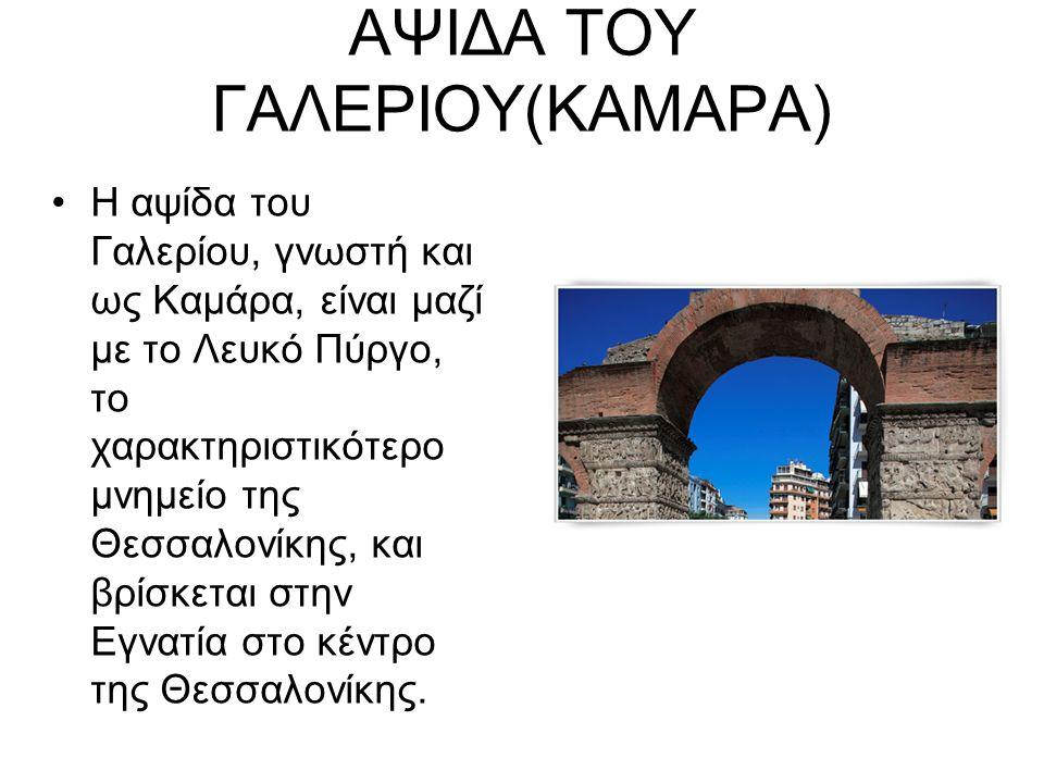 ΑΨΙΔΑ ΤΟΥ ΓΑΛΕΡΙΟΥ(ΚΑΜΑΡΑ) Η αψίδα του Γαλερίου, γνωστή και ως Καμάρα, είναι μαζί με το Λευκό Πύργο, το χαρακτηριστικότερο μνημείο της Θεσσαλονίκης, και βρίσκεται στην Εγνατία στο κέντρο της Θεσσαλονίκης.