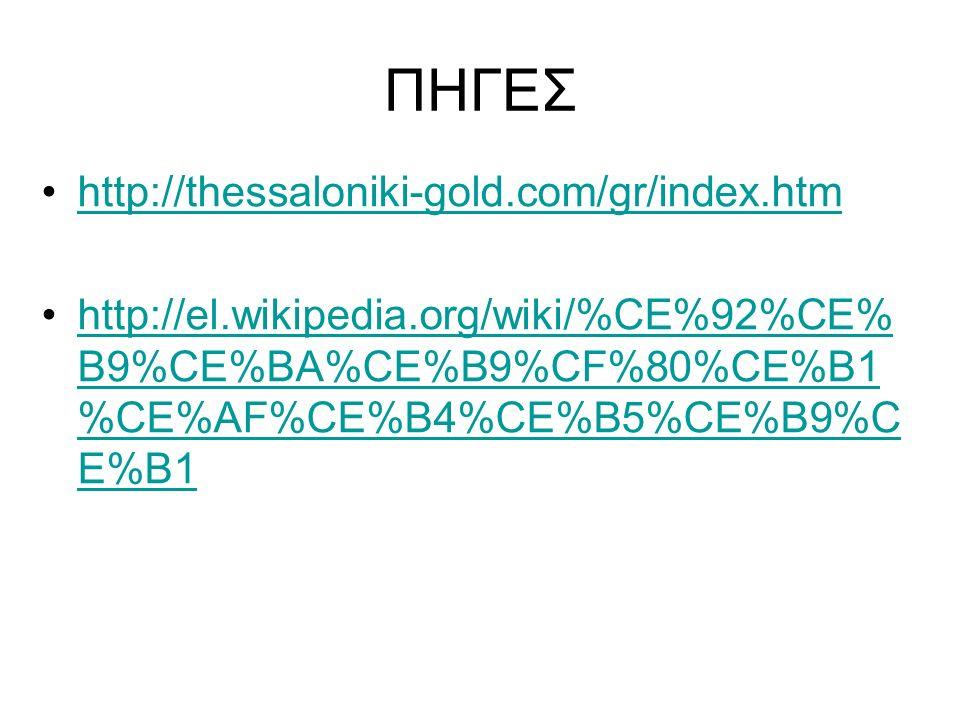 ΠΗΓΕΣ http://thessaloniki-gold.com/gr/index.htm http://el.wikipedia.org/wiki/%CE%92%CE% B9%CE%BA%CE%B9%CF%80%CE%B1 %CE%AF%CE%B4%CE%B5%CE%B9%C E%B1http