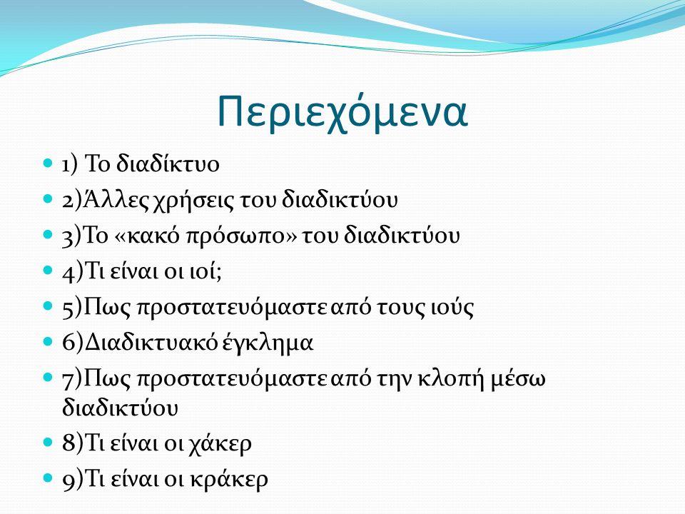 Περιεχόμενα 1) Το διαδίκτυο 2)Άλλες χρήσεις του διαδικτύου 3)Το «κακό πρόσωπο» του διαδικτύου 4)Τι είναι οι ιοί; 5)Πως προστατευόμαστε από τους ιούς 6)Διαδικτυακό έγκλημα 7)Πως προστατευόμαστε από την κλοπή μέσω διαδικτύου 8)Τι είναι οι χάκερ 9)Τι είναι οι κράκερ