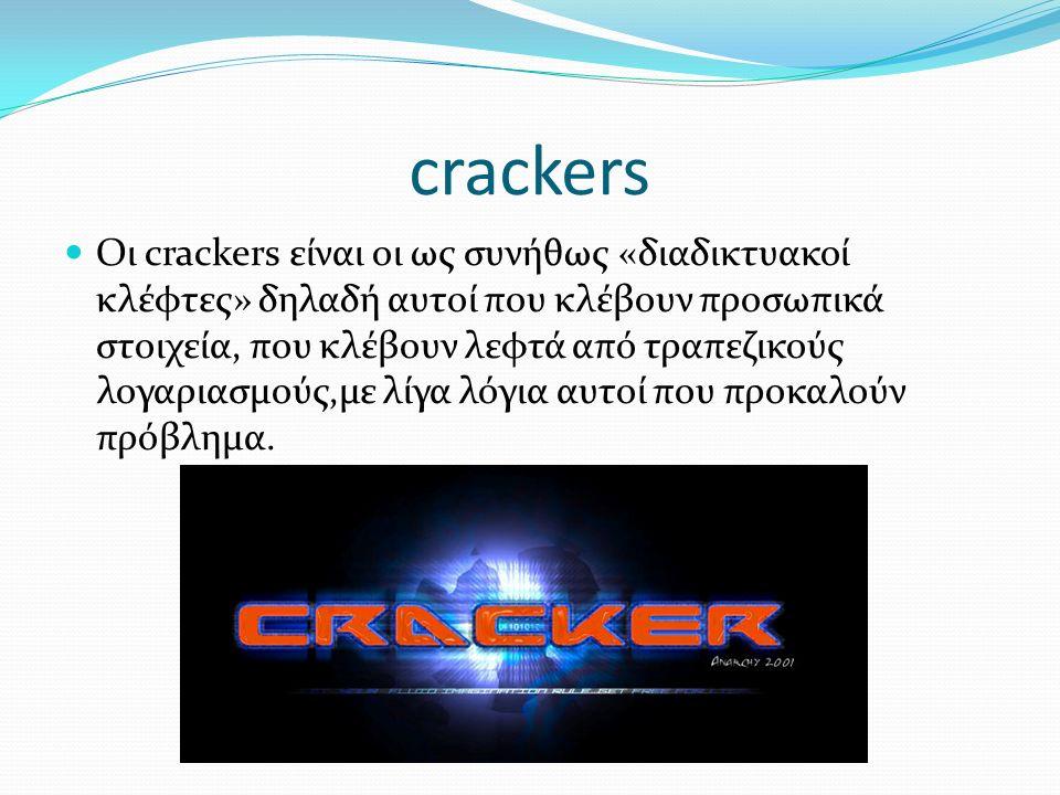 crackers Οι crackers είναι οι ως συνήθως «διαδικτυακοί κλέφτες» δηλαδή αυτοί που κλέβουν προσωπικά στοιχεία, που κλέβουν λεφτά από τραπεζικούς λογαριασμούς,με λίγα λόγια αυτοί που προκαλούν πρόβλημα.