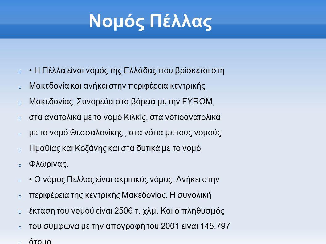 Νομός Πέλλας Η Πέλλα είναι νομός της Ελλάδας που βρίσκεται στη Μακεδονία και ανήκει στην περιφέρεια κεντρικής Μακεδονίας.
