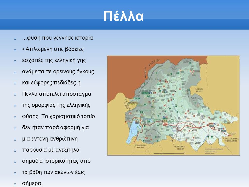 Πέλλα...φύση που γέννησε ιστορία Απλωμένη στις βόρειες εσχατιές της ελληνική γης ανάμεσα σε ορεινούς όγκους και εύφορες πεδιάδες η Πέλλα αποτελεί απόσταγμα της ομορφιάς της ελληνικής φύσης.
