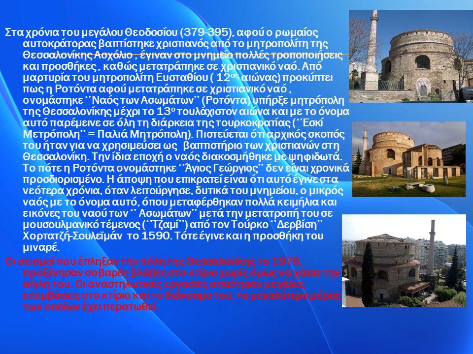 Στα χρόνια του μεγάλου Θεοδοσίου (379-395), αφού ο ρωμαίος αυτοκράτορας βαπτίστηκε χριστιανός από το μητροπολίτη της Θεσσαλονίκης Ασχόλιο, έγιναν στο μνημείο πολλές τροποποιήσεις και προσθήκες, καθώς μετατράπηκε σε χριστιανικό ναό.