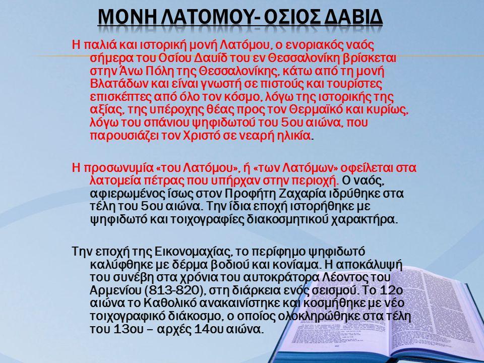 Η παλιά και ιστορική μονή Λατόμου, ο ενοριακός ναός σήμερα του Οσίου Δαυίδ του εν Θεσσαλονίκη βρίσκεται στην Άνω Πόλη της Θεσσαλονίκης, κάτω από τη μονή Βλατάδων και είναι γνωστή σε πιστούς και τουρίστες επισκέπτες από όλο τον κόσμο, λόγω της ιστορικής της αξίας, της υπέροχης θέας προς τον Θερμαϊκό και κυρίως, λόγω του σπάνιου ψηφιδωτού του 5ου αιώνα, που παρουσιάζει τον Χριστό σε νεαρή ηλικία.