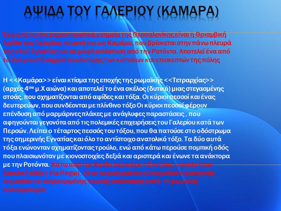 Ένα από τα πιο χαρακτηριστικά μνημεία της Θεσσαλονίκης είναι η Θριαμβική Αψίδα του Γαλερίου, γνωστή και ως Καμάρα, που βρίσκεται στην πάνω πλευρά της