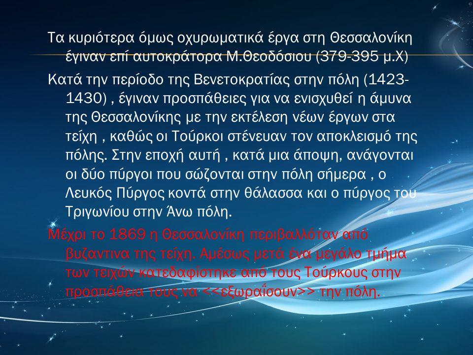 Τα κυριότερα όμως οχυρωματικά έργα στη Θεσσαλονίκη έγιναν επί αυτοκράτορα Μ.Θεοδόσιου (379-395 μ.Χ) Κατά την περίοδο της Βενετοκρατίας στην πόλη (1423