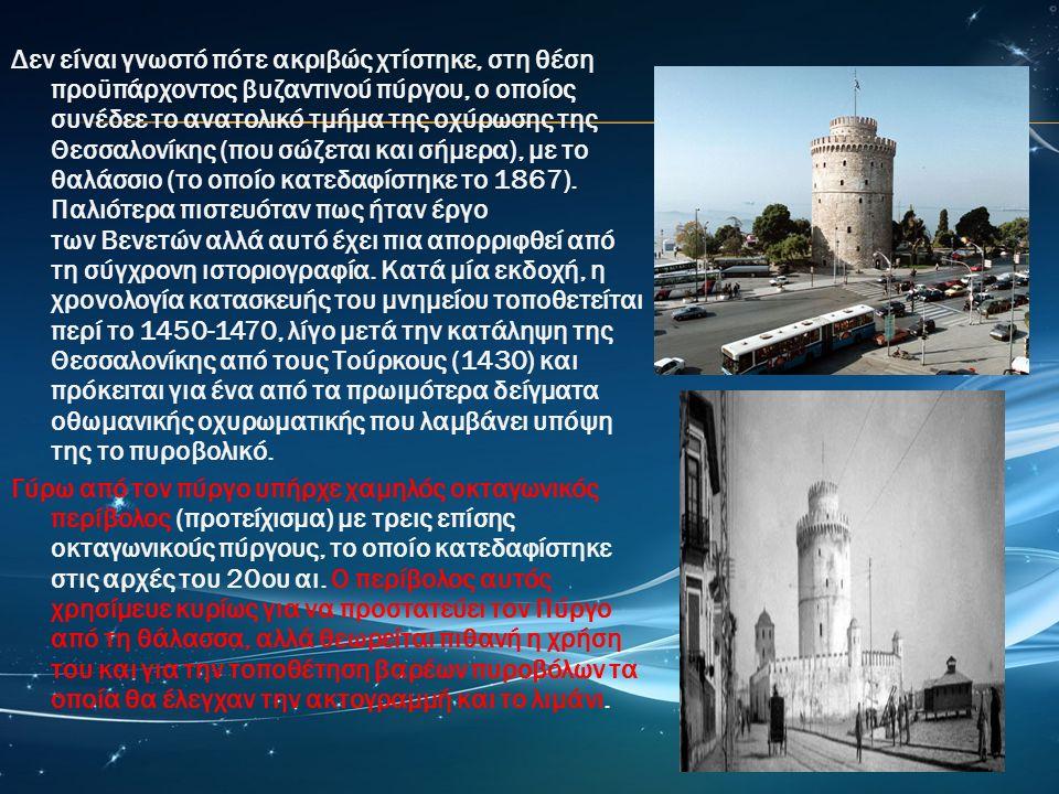 Δεν είναι γνωστό πότε ακριβώς χτίστηκε, στη θέση προϋπάρχοντος βυζαντινού πύργου, ο οποίος συνέδεε το ανατολικό τμήμα της οχύρωσης της Θεσσαλονίκης (που σώζεται και σήμερα), με το θαλάσσιο (το οποίο κατεδαφίστηκε το 1867).