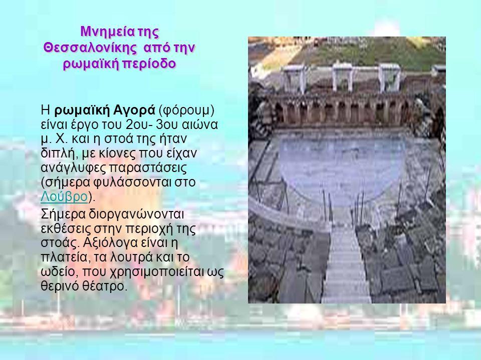 Μνημεία της Θεσσαλονίκης από την ρωμαϊκή περίοδο Η ρωμαϊκή Αγορά (φόρουμ) είναι έργο του 2ου- 3ου αιώνα μ.